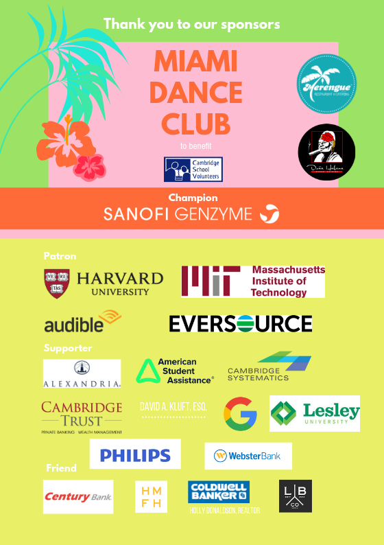Image Description: Thank you to the sponsors of Miami Dance Party to benefit Cambridge School Volunteers. Champion sponsor: Sanofi Genzyme. Patrons: Harvard University, MIT, Audible, and Eversource.  Supporters: Alexandria Real Estate, American Student Association, Cambridge Systematics, Cambridge Trust, David A. Kluft, Esq., Google, Lesley, Philips, and Webster Bank. Friend: Century Bank; HMFH; Holly Donaldson, Realtor; Lamplighter.